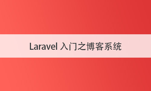 Laravel6 全套入门实战课程结尾博客系统案例